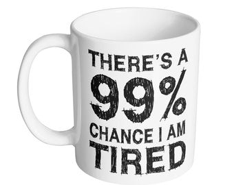 There's A 99% Chance I Am Tired Coffee Mug - 11oz Mug - Mug King