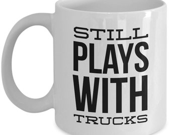 Trucker Mug - Still Plays with Trucks - Funny gift for truck driver