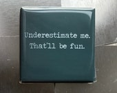 Underestimate me...Custom made 1.5 x 1.5  magnet