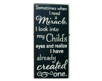 Sometimes when I need a miracle I look into my child's eyes and realize I have already created one wood sign