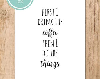 First I Drink the Coffee Then I Do the Things Printable Art
