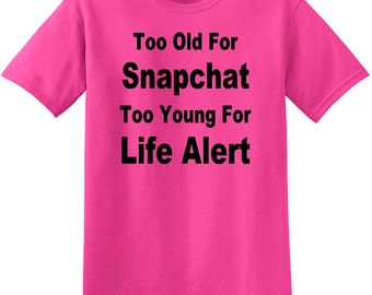 Too Old For Snapchat Too Young For Life Alert T-Shirt, Birthday T-shirt, Funny Birthday Gift, Birthday shirt, Funny Tee for Birthday, gift