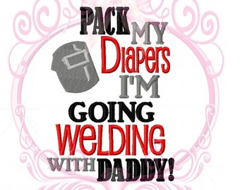 Pack My Diapers I'm Going Welding with Daddy Embroidered Shirt or Bodysuit-Welding Shirt, Weld Saying, Weld Baby, Welder Daddy, Weld Design