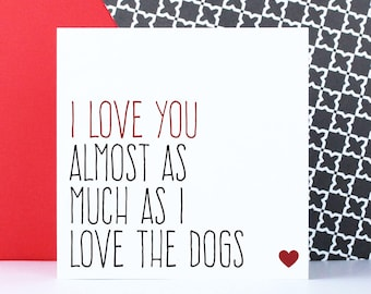 Valentines card, dog card, Funny birthday anniversary card, I love you almost as much I love the dogs