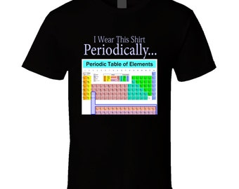 Funny Shirt Chemistry Tshirts Periodic Table Of Elements Tshirt I Wear This Shirt Periodically Joke Science Humor Geek Science Youth Tee