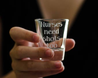 Nurses Need Shots Too - Glass Etched Shot Glass - Nurse Gifts - Personalized Shot Glasses - RN Graduation Gifts - Gift for a Nurse - RN Gift