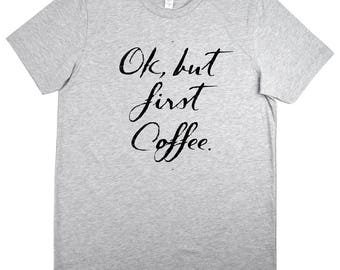 OK But First Coffee Shirt,Humor Shirt,Gift For Him,Gift For Her,Starbucks Coffee,Caffeine,Graduate Gift,Unisex Tee