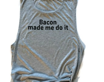 Bacon Made Me Do it tank tops Bacon work out shirt Bacon Humor shirt Bacon Made Me Do It muscle tanks