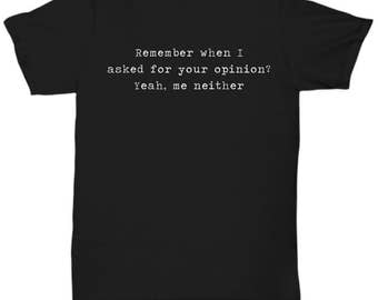 Remember when I asked for your opinion? Sarcastic shirt, sarcasm tshirt