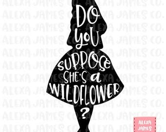 Do You Suppose She's A Wildflower svg, Alice in Wonderland SVG, SVG Cut File, Wildflower svg, Cricut, Silhouette, svg png pdf