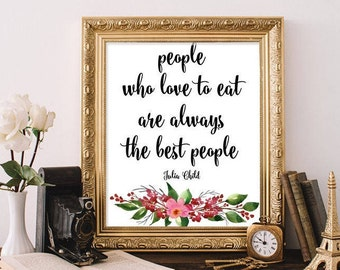 Kitchen Print, People Who Love to Eat Are Always The Best People, Julia Child Quote, Kitchen Poster, Julia Child Phrase, Kitchen Art Poster
