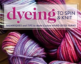 Dyeing to Spin and Knit book by Felicia Lo, a wonderful collection patterns, dyeing yarn techniques and spinning yarn techniques