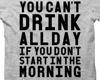You Can't Drink All Day If You Don't Start In The Morning - Heather Gray Tshirt FREE SHIPPING