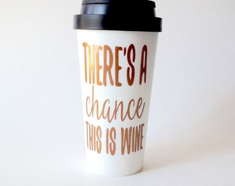 Theres A Chance This Is Wine 16oz Double Wall Coffee Tumbler - Wine Coffee Mug - Travel Cup To Go - Funny Coffee Mug