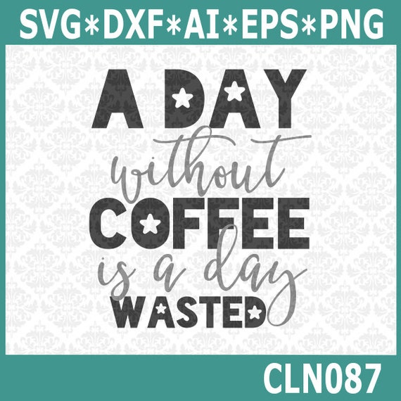 CLN087 A Day Without Coffee Is A day Wasted SVG DXF Ai EPs PNG Vector Instant Download Commercial Use Cutting File Cricut Silhouette