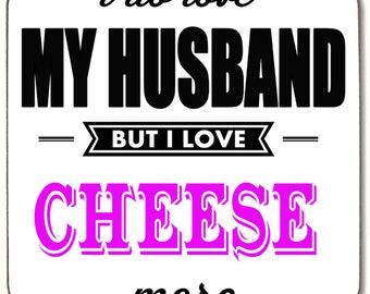 I do love my Husband but I love Cheese more  Beverage coaster