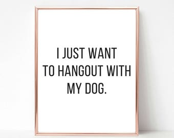 Printable Quote, I Just Want to Hangout With My Dog, Dog Mom Gift, Funny Quote, Printable Art, Dog Quote, Dog Person Gift, Animal Lover Gift