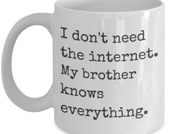 Funny Coffee Mug - I don't need the internet. My brother knows everything. - Best christmas present for your siblings