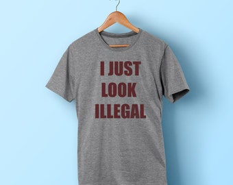I Just Look Illegal shirt -