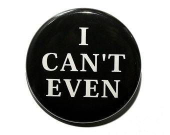 I Can't Even - Pinback Button Badge 1 1/2 inch 1.5 - Keychain Magnet or Flatback