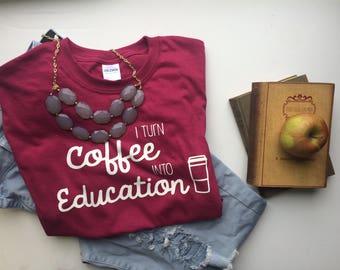I Turn Coffee Into Education Teacher Tee, T Shirt Teacher Gift, Teacher Quote Tee, School Teacher Tee, Teacher Appreciation, Teacher Shirt
