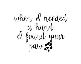 When I Needed A Hand I Found Your Paw | Quote | Wall Decal | Removable Decor | DIY Sign