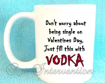 Don't worry about being single on Valentines Day. Fill this with VODKA - Funny Adult mug
