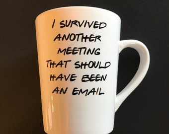 I survived another meeting that should have been an email coffee mug, white mug, work coffee cup, funny coffee cups, coffee lovers
