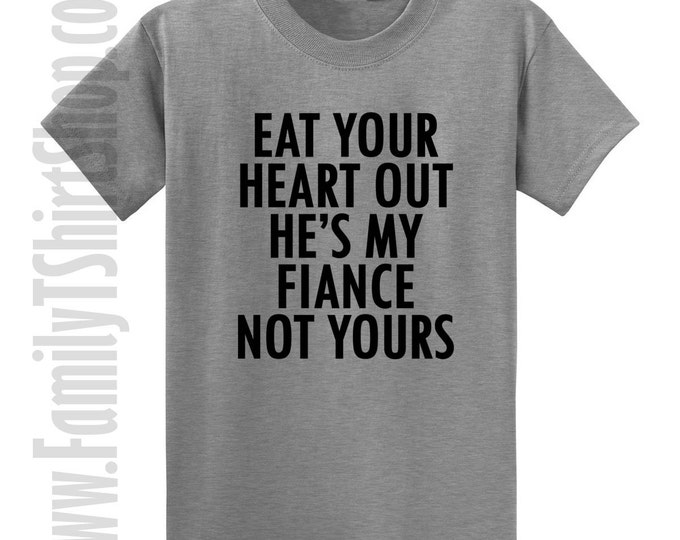 Eat Your Heart Out He's My Fiance Not Yours T-Shirt