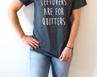 leftovers are for quitters T-shirt Unisex women fashion girls sassy cute funny slogan ladies saying tops womens gift xmas christmas gift