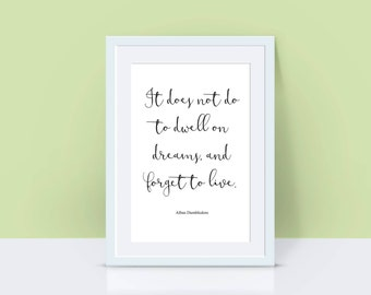 "Harry Potter Quote Print ""It does not do well to dwell on dreams, and forget to live"""