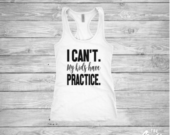 I Can't. My Kids Have Practice shirt - Mom Life - Soccer - Football - Baseball - Cheerleading - Ladies