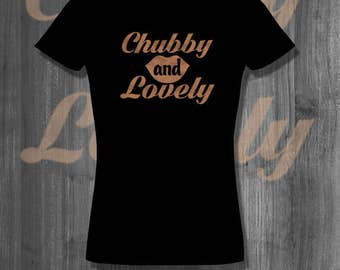 Chubby and Lovely T shirt Positive Body Image T shirt Plus Sizes chubby voluptuous bbw curvy healthy thick women big beautiful women
