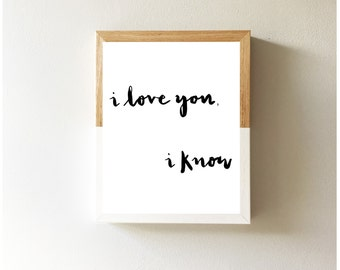 I love you, I know   Star Wars inspired Quote Print Valentine's, Anniversary, Wedding Gift Present, Engagement, Monochrome Brush 8x10 5x7
