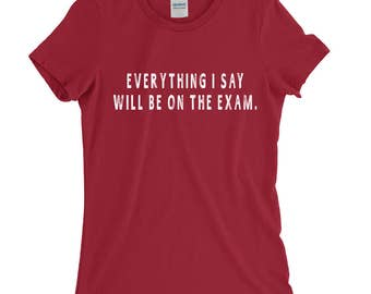 Everything I Say Will Be On The Exam Funny Professor T-Shirt For Men Women Funny Gift Screen Printed Tee Mens Ladies Womens Tees