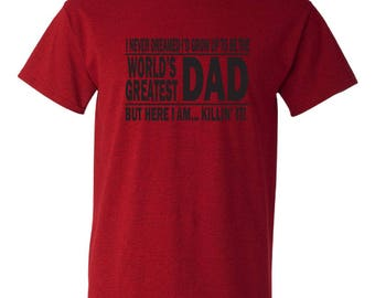 Funny tshirt for dad.  I never dreamed I'd grow up to be the world's greatest dad, but here I am  killing it!  Great Father's Day gift idea.