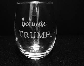 Because Trump etched funny wine glass ~ Political humor glass ~ Donald Trump wine glass ~ Democrat gift ~ Liberal glass ~ Custom wine glass