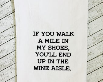 If you walk a mile in my shoes, you'll end up in the wine aisle Flour Sack Tea Towel. Cotton tea towel. Kitchen towel. Gift. Free shipping.
