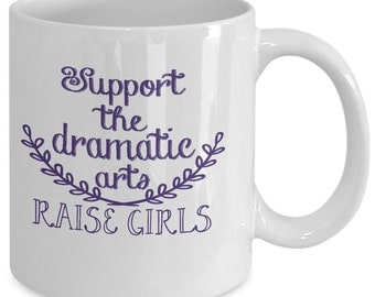Funny Mom Mug - Support The Dramatic Arts Raise Girls - Cute Mothers Gift