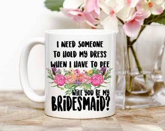 I Need Someone To Hold My Dress When I Have To Pee... Will You Be My Bridesmaid? Tea or Coffee Mug (2 Sizes Available)