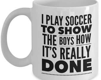 Soccer Coffee Mug - I Play Soccer to Show the Boys How It's Done - Soccer Gifts for Women, Girls