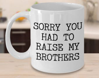 Mugs for Mom - Mom Gifts from Son - Mom Gifts from Daughter - Sorry You Had to Raise My Brothers Coffee Mug - Funny Great Mother's Day Gifts
