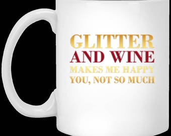 Glitter And Wine Makes Me Happy, You Not So Much -  White Ceramic Coffee or Tea Mug