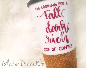 I'm Looking For A Tall, Dark, Rich Cup Of Coffee//16oz Plastic Travel Tumbler Mug//Double Wall//Screw Lid//Glitter Dipped//Glitter Cup