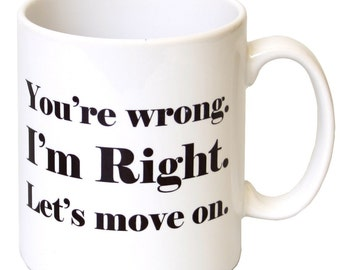 You're wrong, I'm Right, lets move on    funny Sarcastic Mug