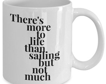 Sailing Gift Coffee Mug - There's More to Life Than Sailing but Not Much - Unique gift mug for Sailor