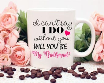I Can't Say I Do Without You Will You Be My Bridesmaid Mug