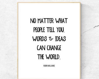 No matter what people tell you, words and ideas can change the world | Robin Williams | Printable | 8.5x11 | 8x10