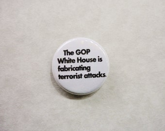 The GOP White House is fabricating terrorist attacks- 1 Inch Pinback Button