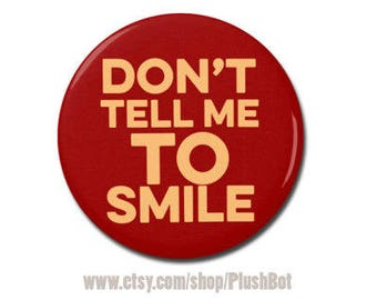 "Don't Tell Me To Smile 1.25"" or 2.25"" Refrigerator Fridge Magnet"
